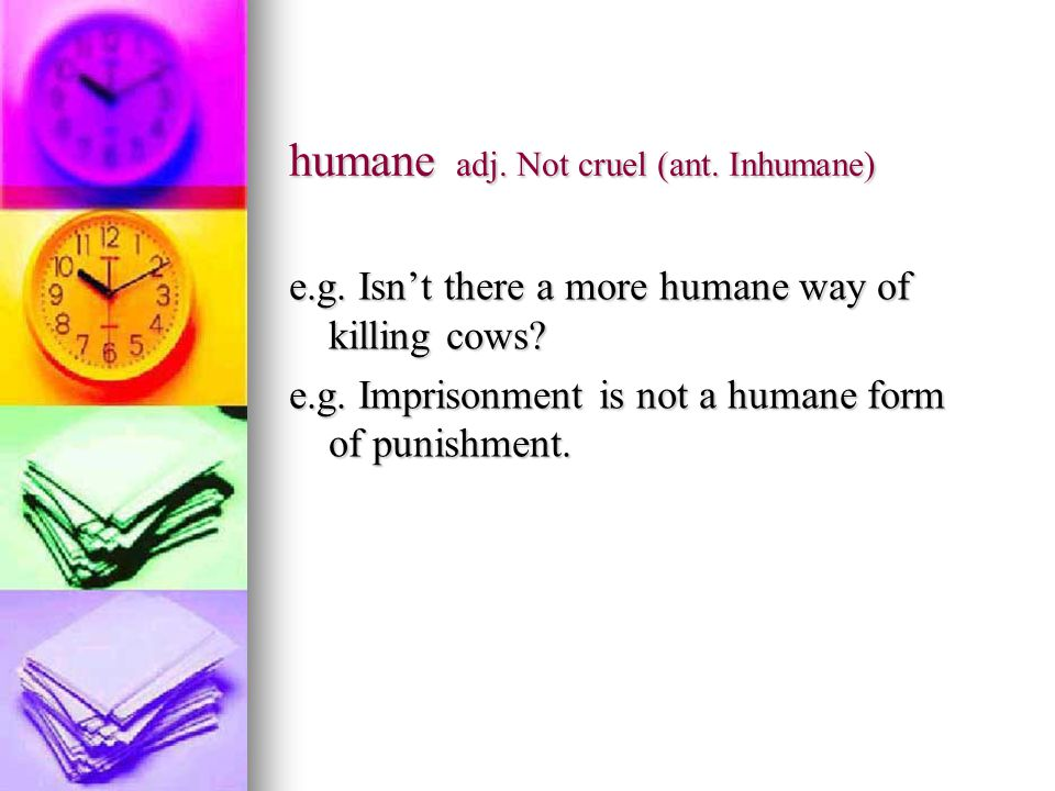 humane adj. Not cruel (ant. Inhumane) e.g. Isn't there a more humane way of killing cows.