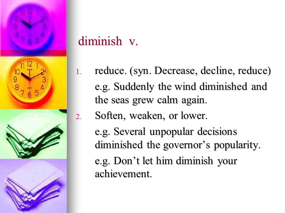 diminish v. 1. reduce. (syn. Decrease, decline, reduce) e.g.