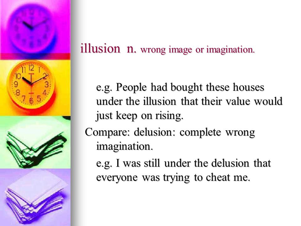 illusion n. wrong image or imagination. e.g.