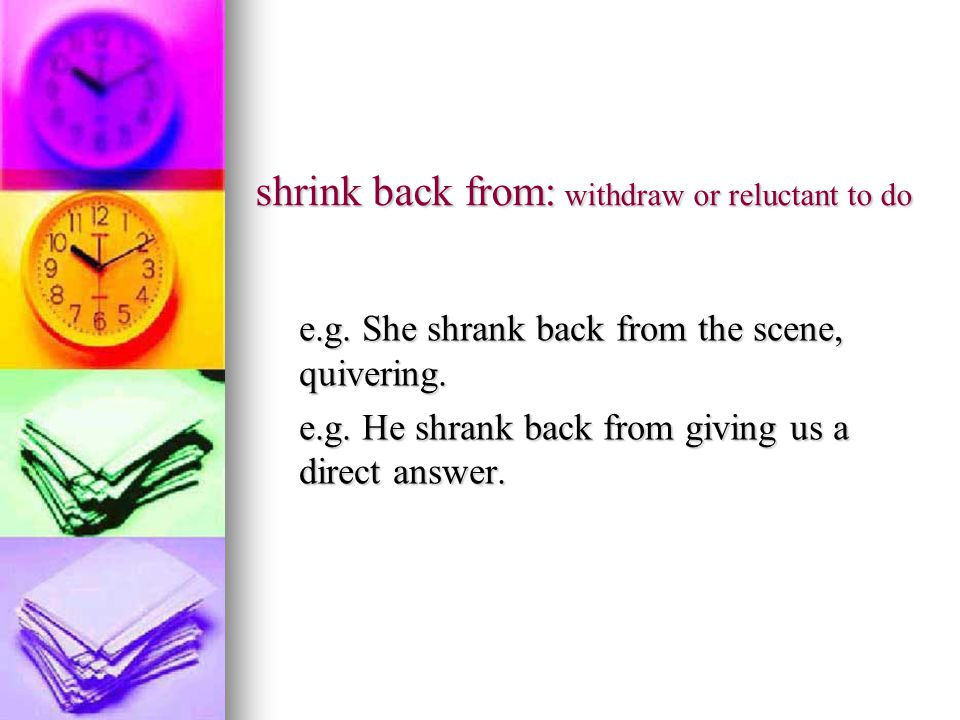 shrink back from: withdraw or reluctant to do e.g.