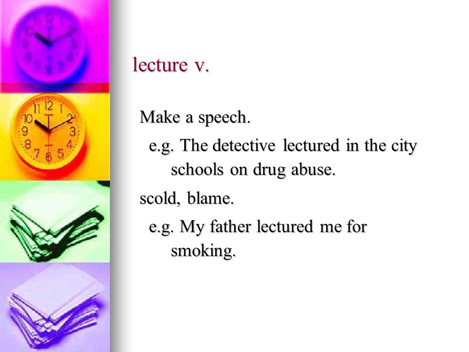 lecture v. Make a speech. e.g. The detective lectured in the city schools on drug abuse.