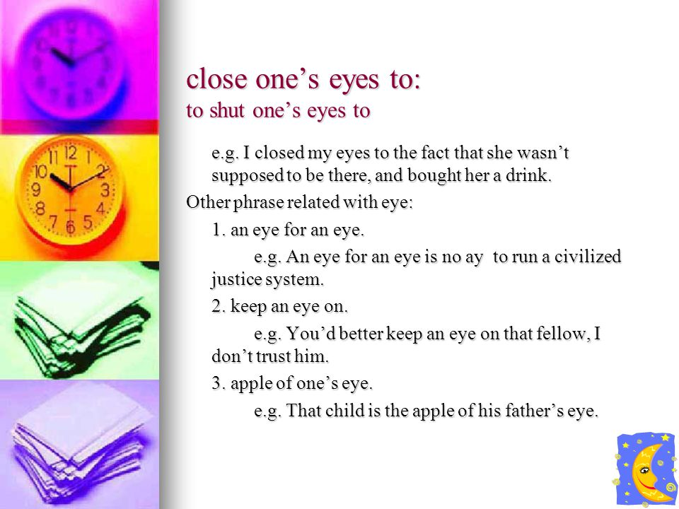 close one's eyes to: to shut one's eyes to e.g.