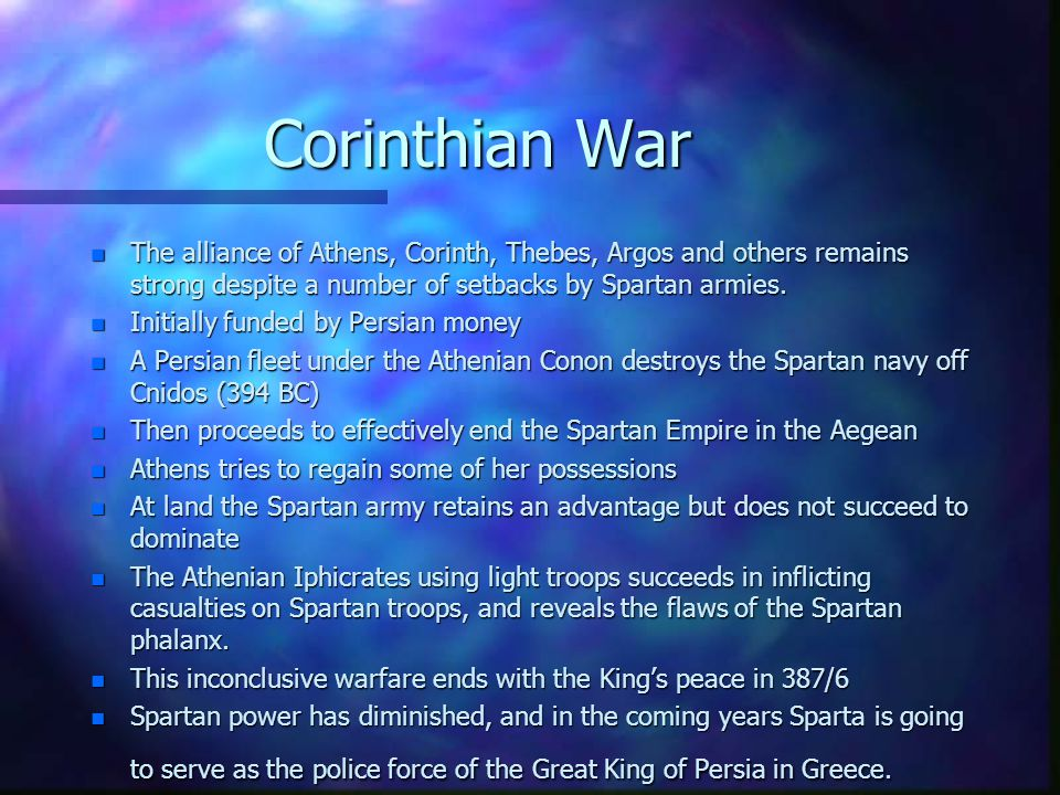Corinthian War n The alliance of Athens, Corinth, Thebes, Argos and others remains strong despite a number of setbacks by Spartan armies.