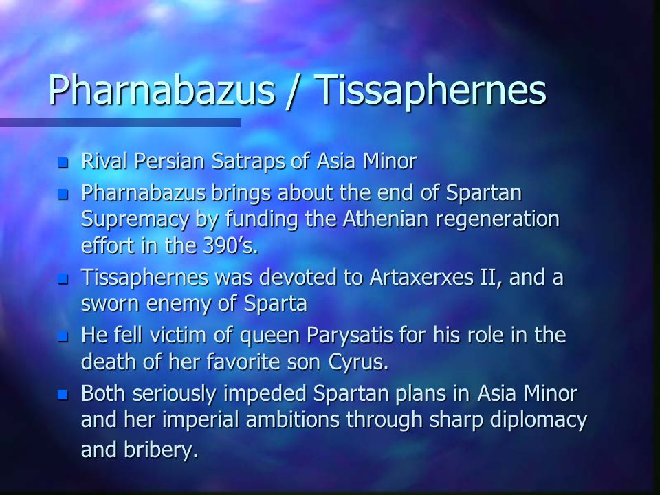 Pharnabazus / Tissaphernes n Rival Persian Satraps of Asia Minor n Pharnabazus brings about the end of Spartan Supremacy by funding the Athenian regeneration effort in the 390's.