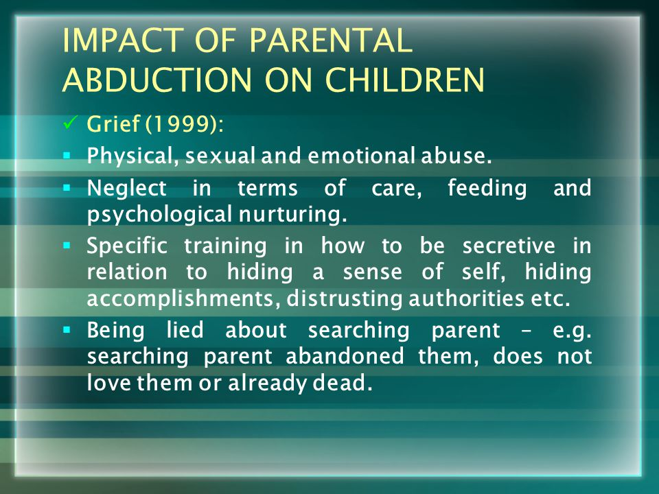 IMPACT OF PARENTAL ABDUCTION ON CHILDREN Grief (1999):  Physical, sexual and emotional abuse.