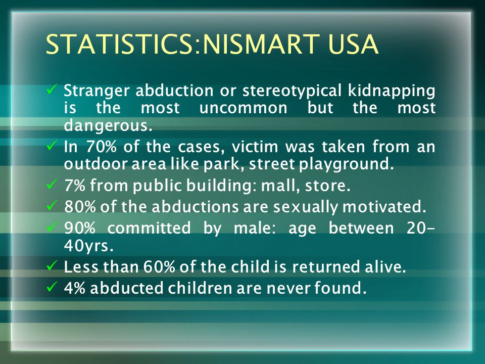 STATISTICS:NISMART USA Stranger abduction or stereotypical kidnapping is the most uncommon but the most dangerous.