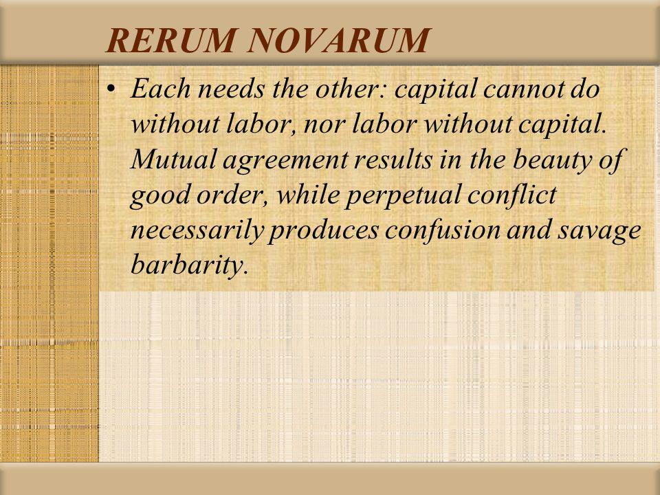 RERUM NOVARUM Each needs the other: capital cannot do without labor, nor labor without capital.