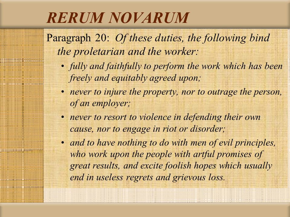 RERUM NOVARUM Paragraph 20: Of these duties, the following bind the proletarian and the worker: fully and faithfully to perform the work which has been freely and equitably agreed upon; never to injure the property, nor to outrage the person, of an employer; never to resort to violence in defending their own cause, nor to engage in riot or disorder; and to have nothing to do with men of evil principles, who work upon the people with artful promises of great results, and excite foolish hopes which usually end in useless regrets and grievous loss.