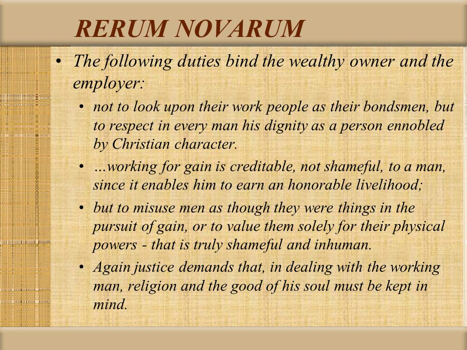 RERUM NOVARUM The following duties bind the wealthy owner and the employer: not to look upon their work people as their bondsmen, but to respect in every man his dignity as a person ennobled by Christian character.
