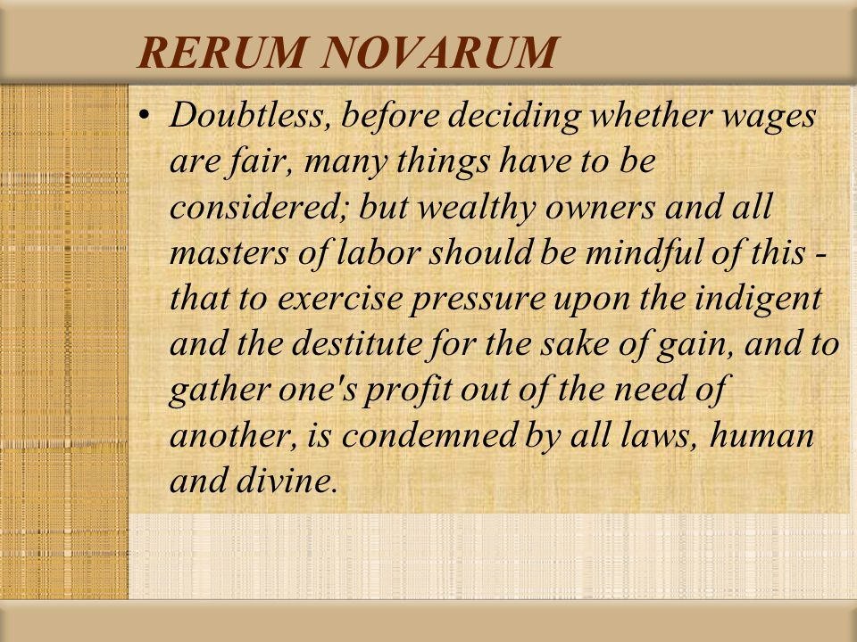 RERUM NOVARUM Doubtless, before deciding whether wages are fair, many things have to be considered; but wealthy owners and all masters of labor should be mindful of this - that to exercise pressure upon the indigent and the destitute for the sake of gain, and to gather one s profit out of the need of another, is condemned by all laws, human and divine.