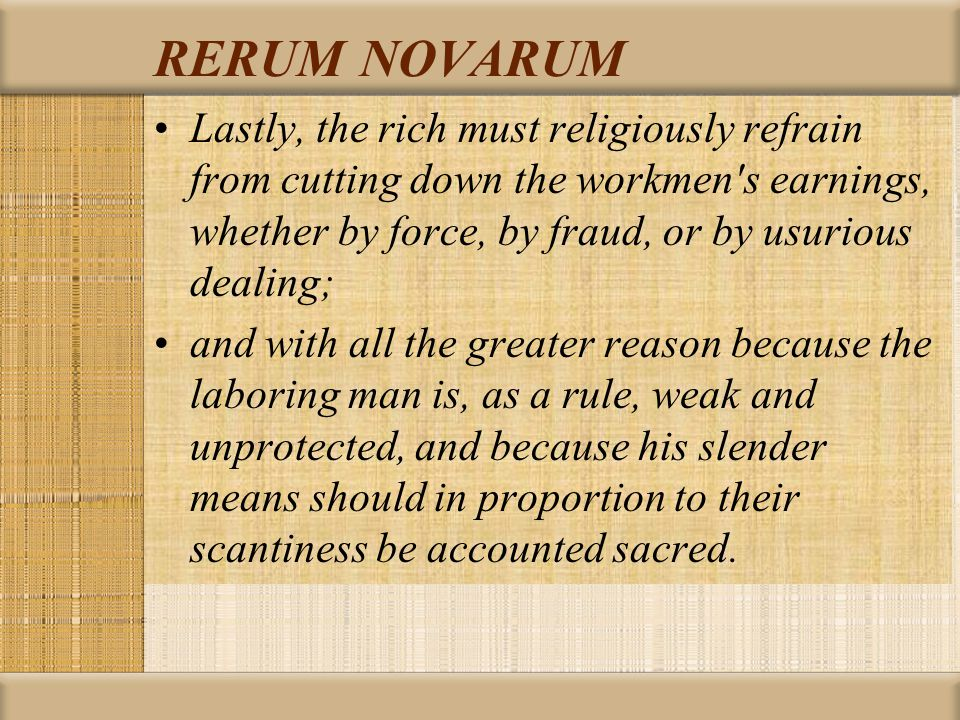 RERUM NOVARUM Lastly, the rich must religiously refrain from cutting down the workmen s earnings, whether by force, by fraud, or by usurious dealing; and with all the greater reason because the laboring man is, as a rule, weak and unprotected, and because his slender means should in proportion to their scantiness be accounted sacred.