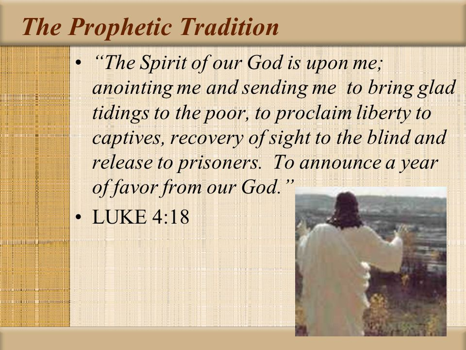 """The Prophetic Tradition """"The Spirit of our God is upon me; anointing me and sending me to bring glad tidings to the poor, to proclaim liberty to capti"""