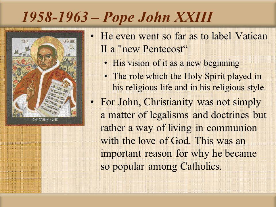 1958-1963 – Pope John XXIII He even went so far as to label Vatican II a new Pentecost His vision of it as a new beginning The role which the Holy Spirit played in his religious life and in his religious style.