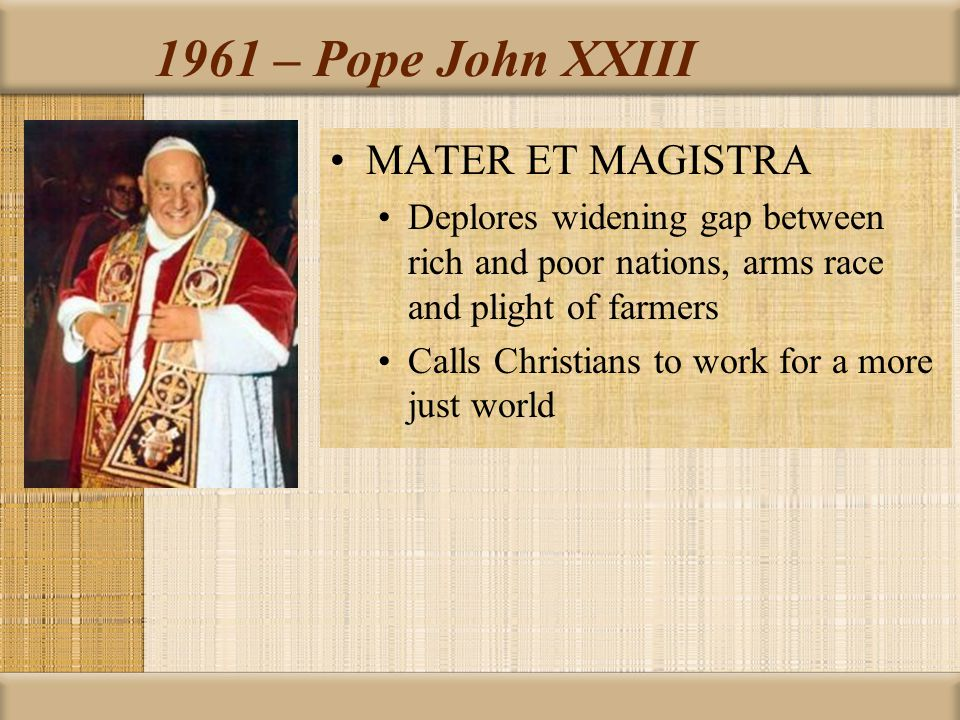 1961 – Pope John XXIII MATER ET MAGISTRA Deplores widening gap between rich and poor nations, arms race and plight of farmers Calls Christians to work for a more just world