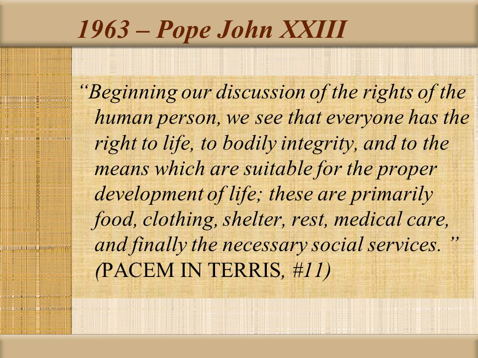 """1963 – Pope John XXIII """"Beginning our discussion of the rights of the human person, we see that everyone has the right to life, to bodily integrity, a"""