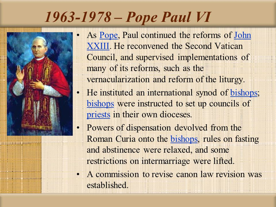 1963-1978 – Pope Paul VI As Pope, Paul continued the reforms of John XXIII. He reconvened the Second Vatican Council, and supervised implementations o