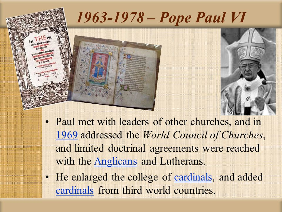 1963-1978 – Pope Paul VI Paul met with leaders of other churches, and in 1969 addressed the World Council of Churches, and limited doctrinal agreement