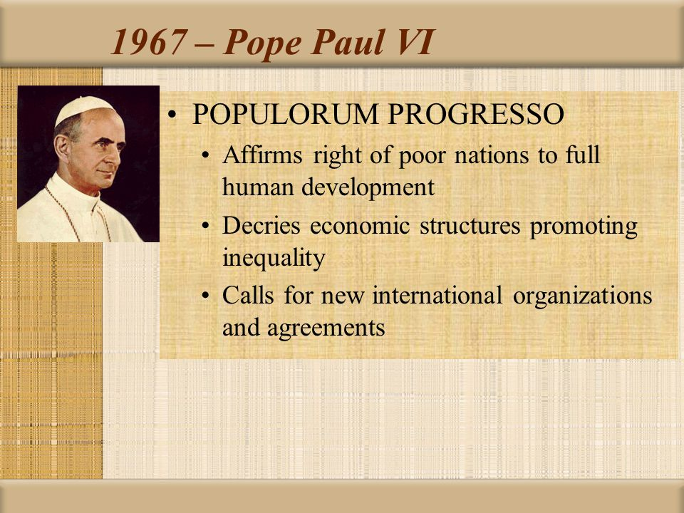 1967 – Pope Paul VI POPULORUM PROGRESSO Affirms right of poor nations to full human development Decries economic structures promoting inequality Calls