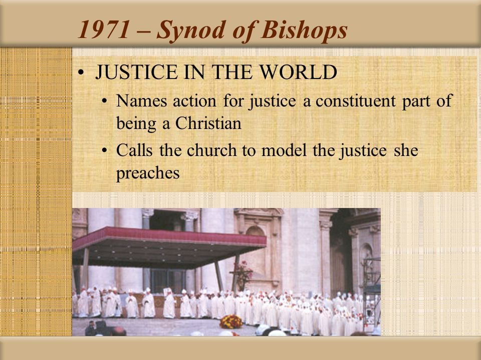 1971 – Synod of Bishops JUSTICE IN THE WORLD Names action for justice a constituent part of being a Christian Calls the church to model the justice sh