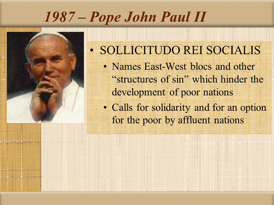 1987 – Pope John Paul II SOLLICITUDO REI SOCIALIS Names East-West blocs and other structures of sin which hinder the development of poor nations Calls for solidarity and for an option for the poor by affluent nations