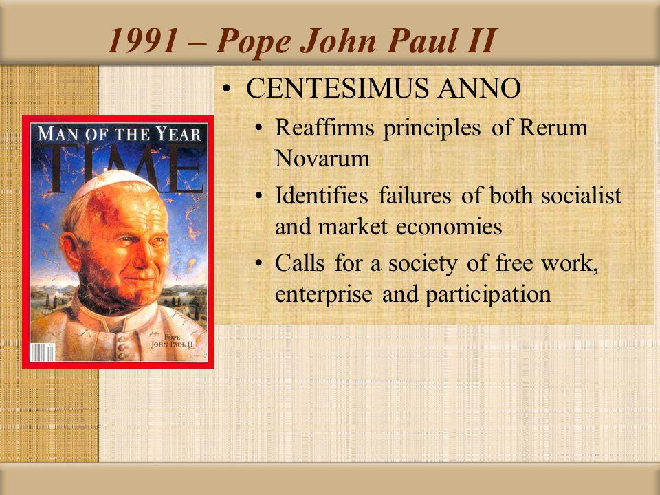 1991 – Pope John Paul II CENTESIMUS ANNO Reaffirms principles of Rerum Novarum Identifies failures of both socialist and market economies Calls for a