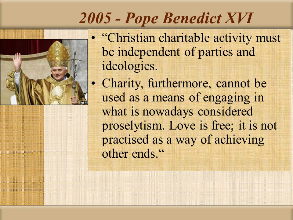"""2005 - Pope Benedict XVI """"Christian charitable activity must be independent of parties and ideologies. Charity, furthermore, cannot be used as a means"""