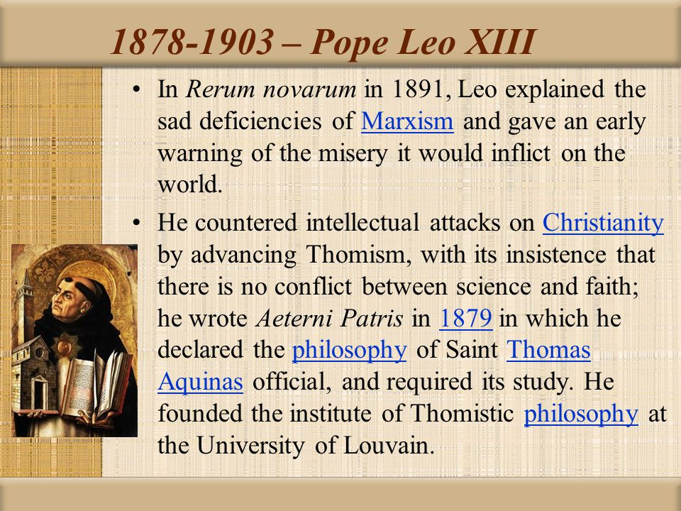 1878-1903 – Pope Leo XIII In Rerum novarum in 1891, Leo explained the sad deficiencies of Marxism and gave an early warning of the misery it would inf
