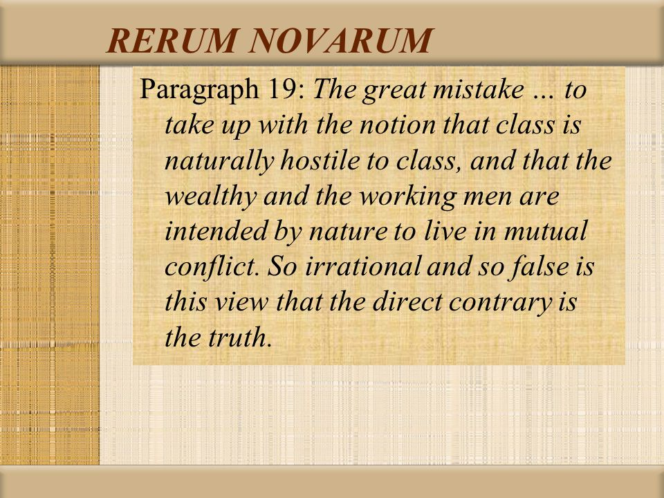 RERUM NOVARUM Paragraph 19: The great mistake … to take up with the notion that class is naturally hostile to class, and that the wealthy and the working men are intended by nature to live in mutual conflict.