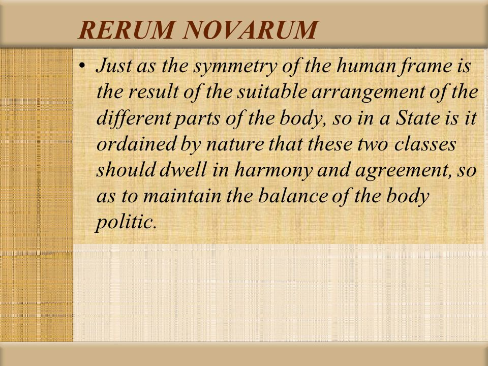RERUM NOVARUM Just as the symmetry of the human frame is the result of the suitable arrangement of the different parts of the body, so in a State is it ordained by nature that these two classes should dwell in harmony and agreement, so as to maintain the balance of the body politic.