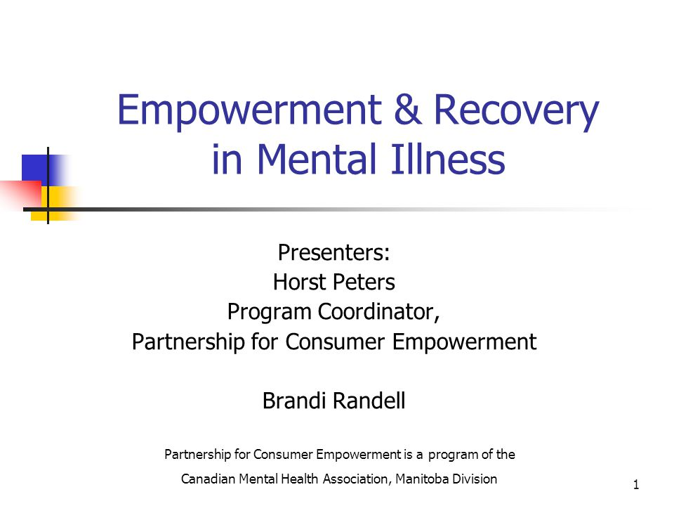 1 Empowerment & Recovery in Mental Illness Presenters: Horst Peters Program Coordinator, Partnership for Consumer Empowerment Brandi Randell Partnership for Consumer Empowerment is a program of the Canadian Mental Health Association, Manitoba Division