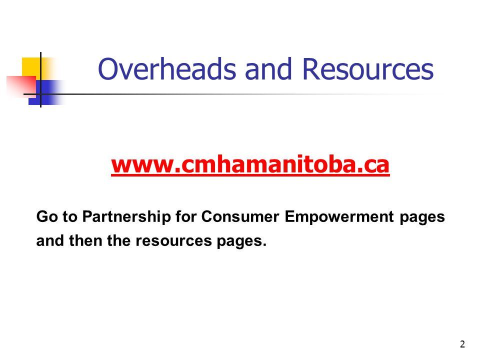 2 Overheads and Resources www.cmhamanitoba.ca Go to Partnership for Consumer Empowerment pages and then the resources pages.
