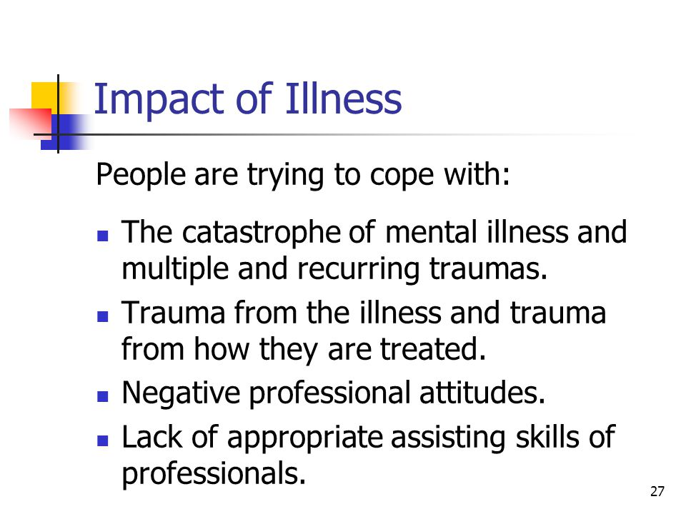 27 Impact of Illness People are trying to cope with: The catastrophe of mental illness and multiple and recurring traumas.