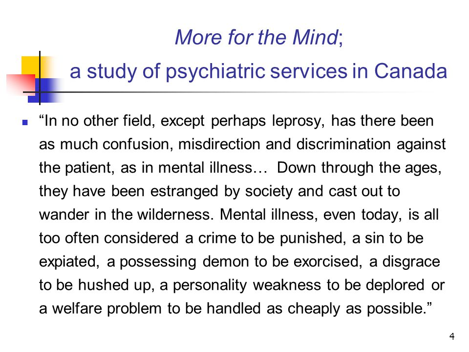 4 More for the Mind; a study of psychiatric services in Canada In no other field, except perhaps leprosy, has there been as much confusion, misdirection and discrimination against the patient, as in mental illness… Down through the ages, they have been estranged by society and cast out to wander in the wilderness.