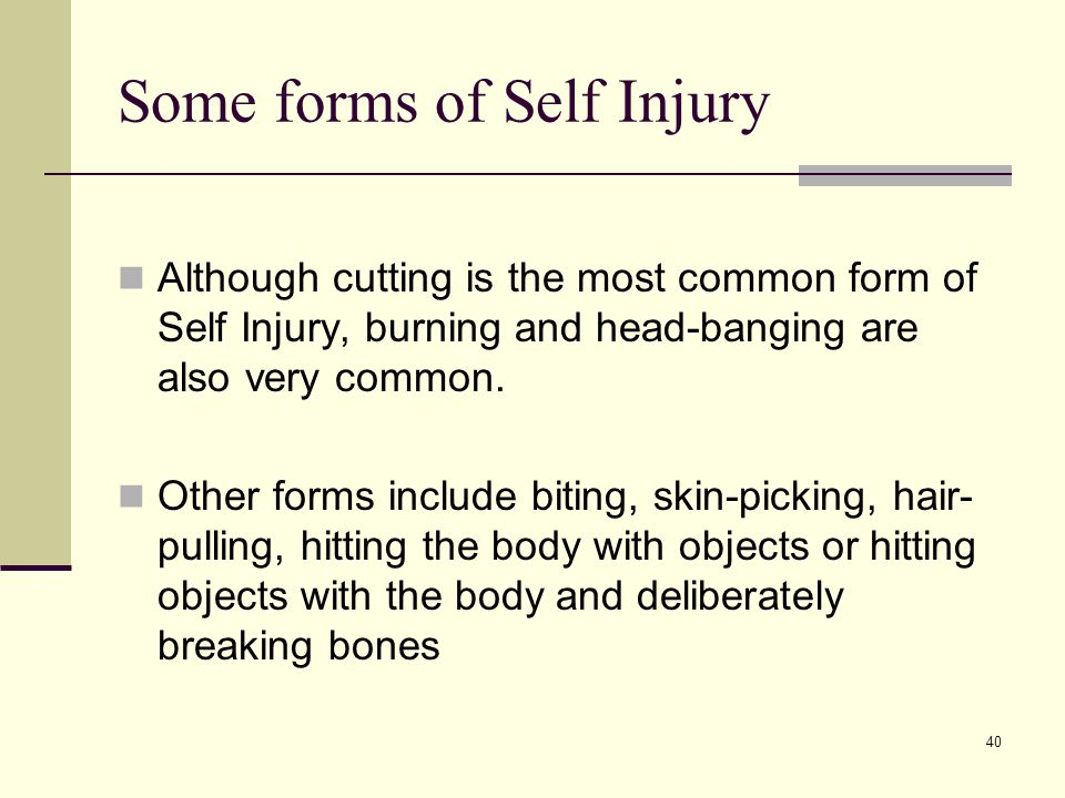 40 Some forms of Self Injury Although cutting is the most common form of Self Injury, burning and head-banging are also very common.
