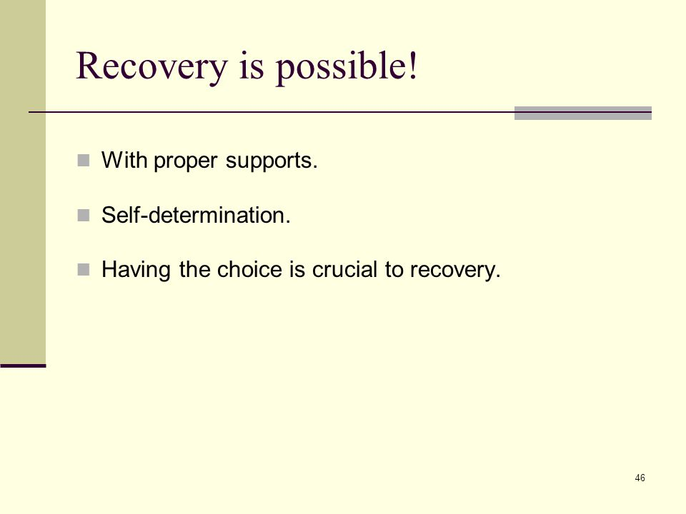 46 Recovery is possible. With proper supports. Self-determination.