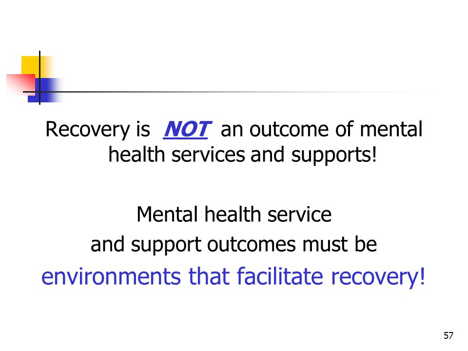 57 Recovery is NOT an outcome of mental health services and supports.