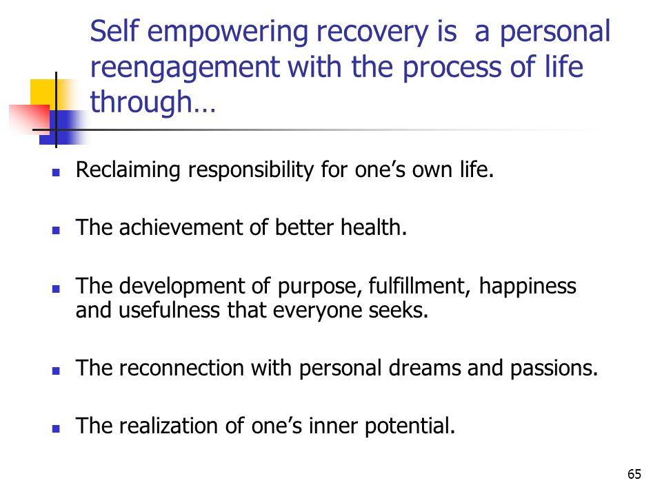 65 Self empowering recovery is a personal reengagement with the process of life through… Reclaiming responsibility for one's own life.