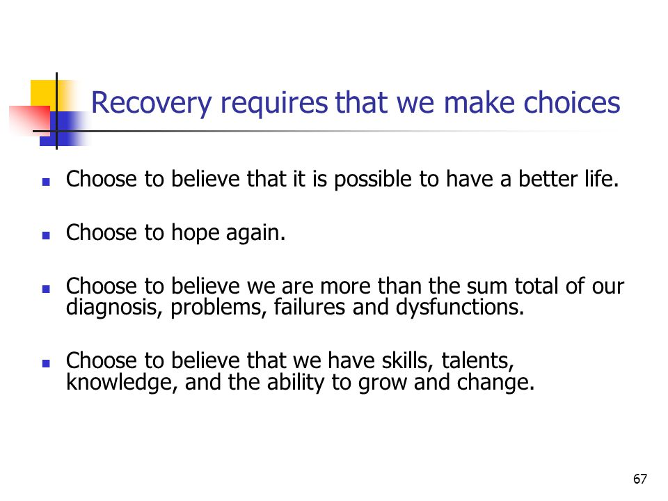 67 Recovery requires that we make choices Choose to believe that it is possible to have a better life.