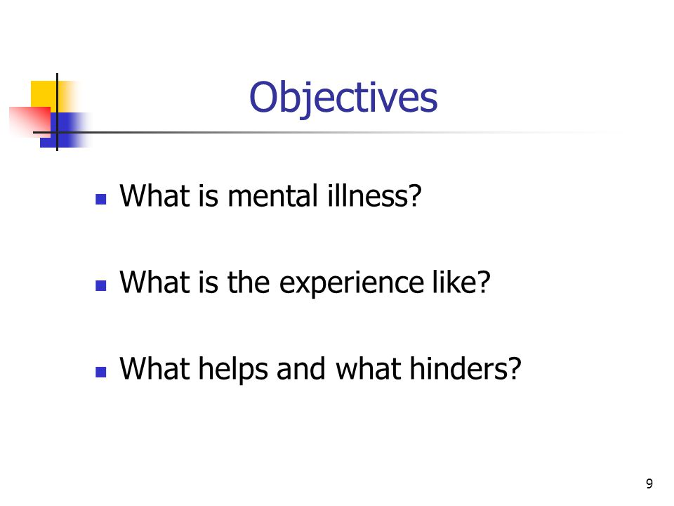 9 Objectives What is mental illness What is the experience like What helps and what hinders