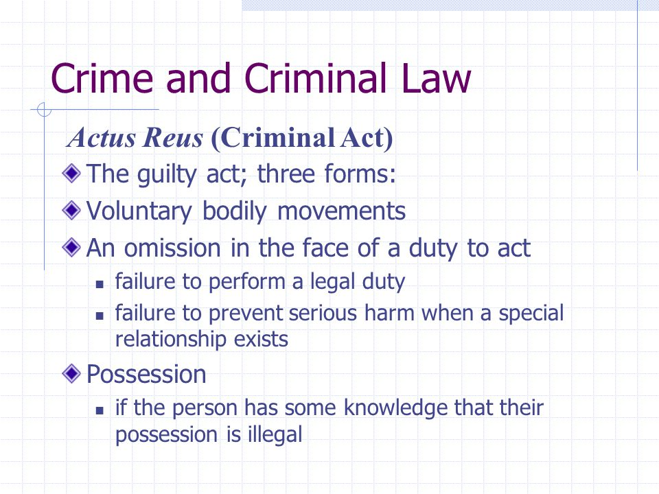 Crime and Criminal Law The guilty act; three forms: Voluntary bodily movements An omission in the face of a duty to act failure to perform a legal dut