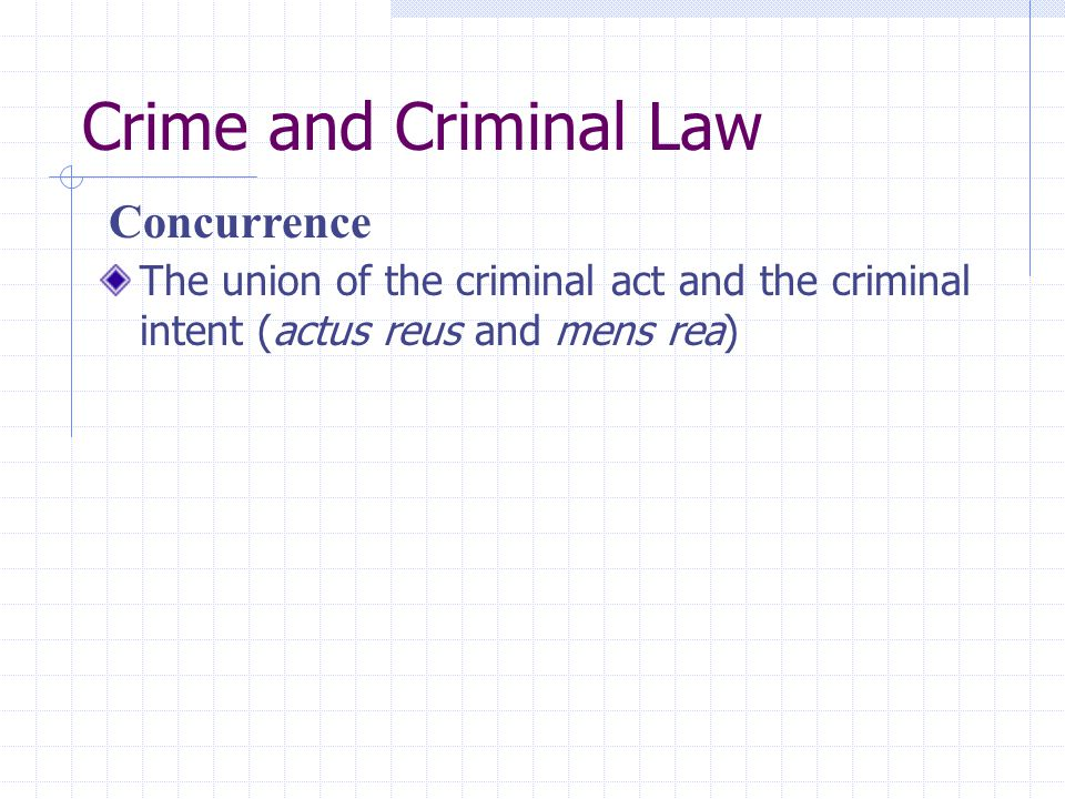 Crime and Criminal Law The union of the criminal act and the criminal intent (actus reus and mens rea) Concurrence