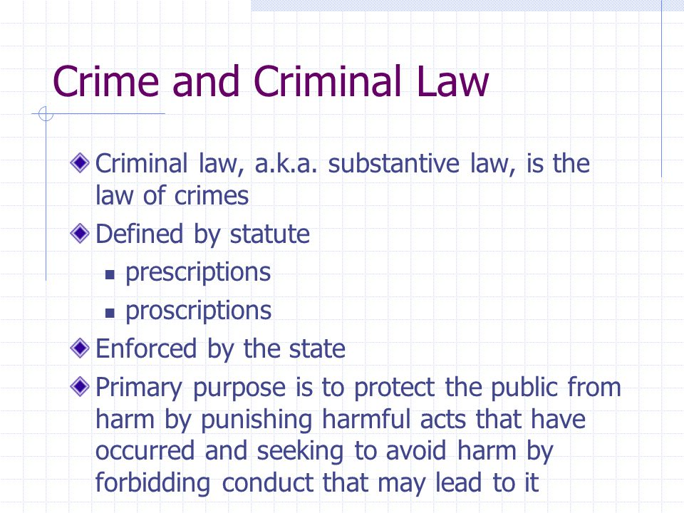 Criminal law, a.k.a. substantive law, is the law of crimes Defined by statute prescriptions proscriptions Enforced by the state Primary purpose is to