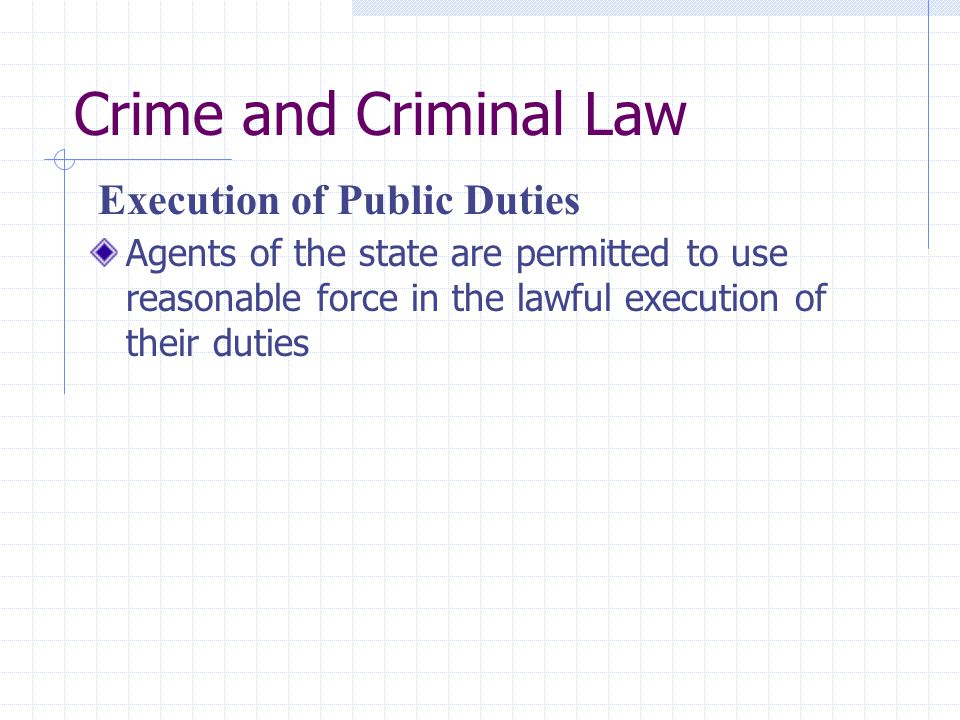 Crime and Criminal Law Agents of the state are permitted to use reasonable force in the lawful execution of their duties Execution of Public Duties