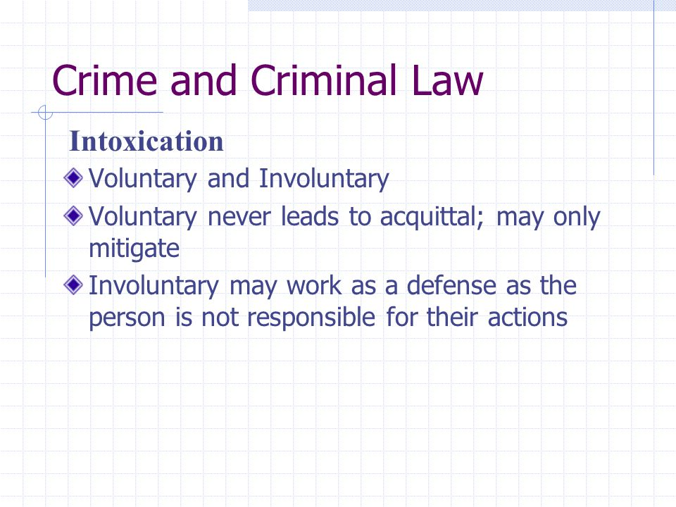 Crime and Criminal Law Voluntary and Involuntary Voluntary never leads to acquittal; may only mitigate Involuntary may work as a defense as the person