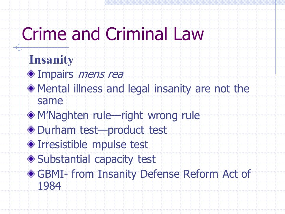 Crime and Criminal Law Impairs mens rea Mental illness and legal insanity are not the same M'Naghten rule—right wrong rule Durham test—product test Ir