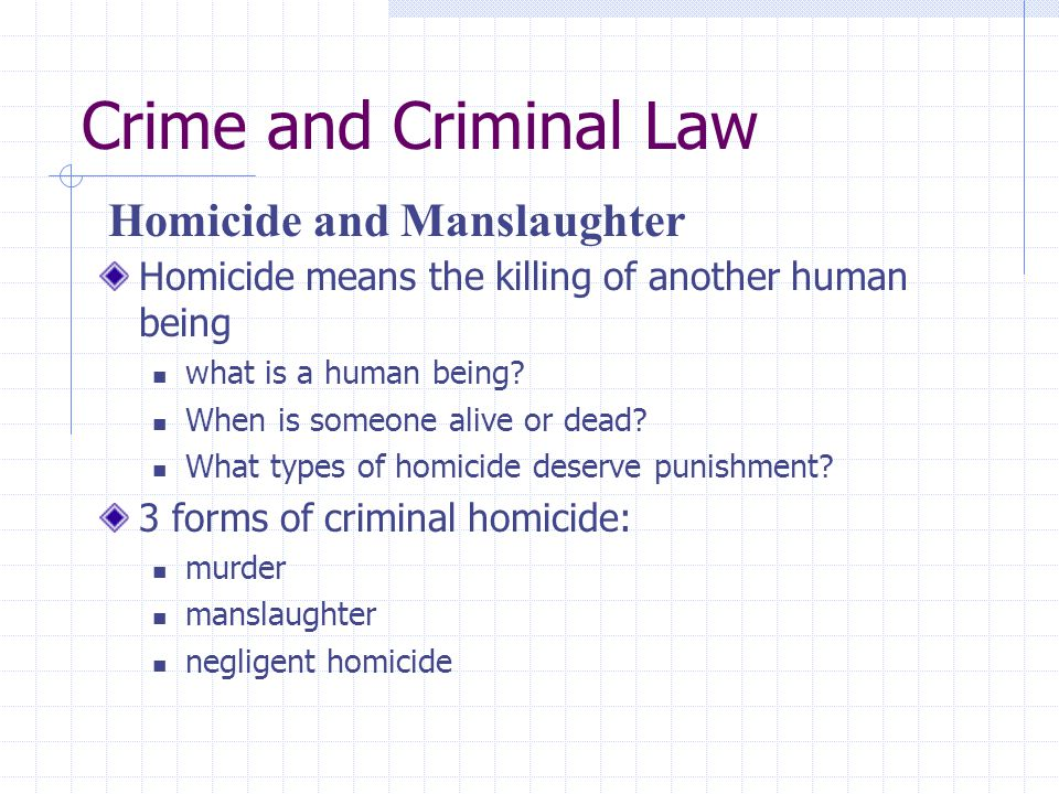Crime and Criminal Law Homicide means the killing of another human being what is a human being? When is someone alive or dead? What types of homicide