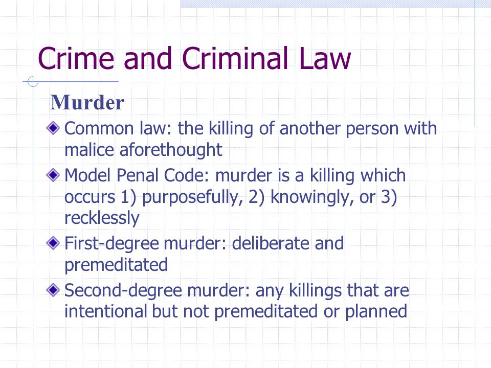Crime and Criminal Law Common law: the killing of another person with malice aforethought Model Penal Code: murder is a killing which occurs 1) purpos