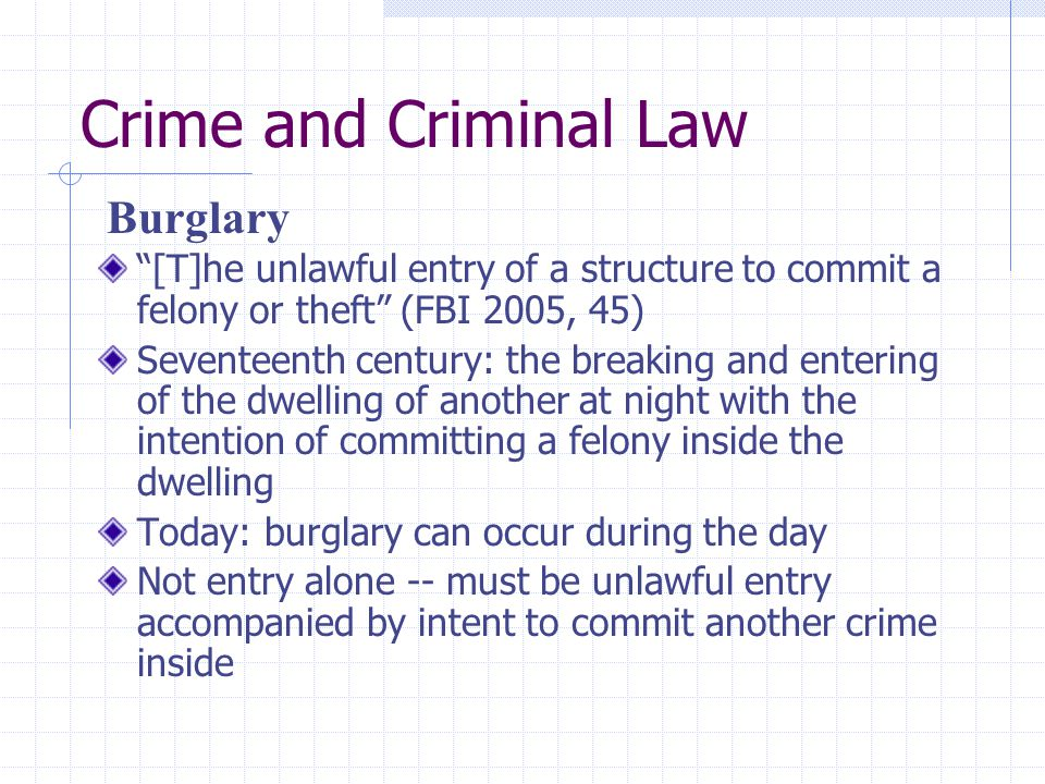 """Crime and Criminal Law """"[T]he unlawful entry of a structure to commit a felony or theft"""" (FBI 2005, 45) Seventeenth century: the breaking and entering"""
