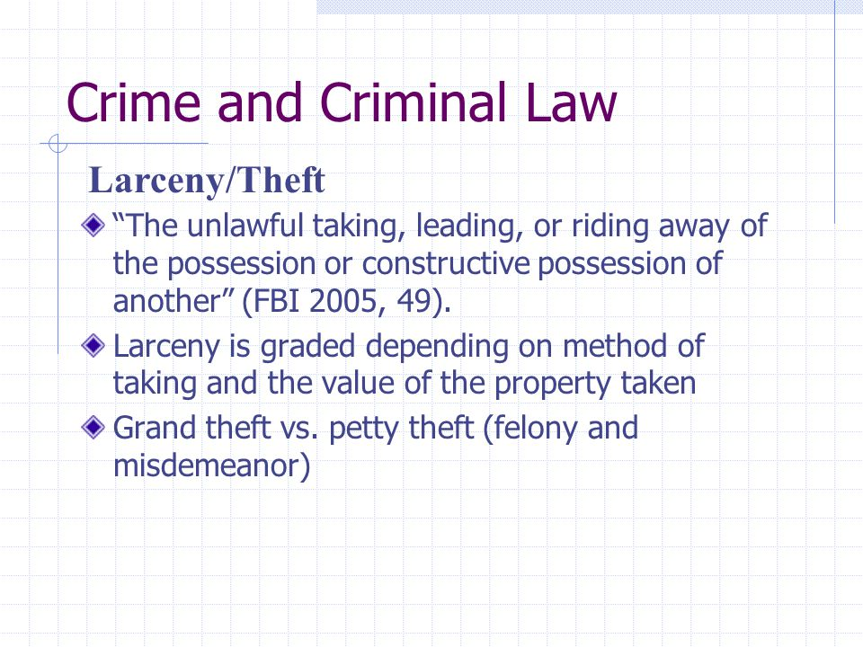 """Crime and Criminal Law """"The unlawful taking, leading, or riding away of the possession or constructive possession of another"""" (FBI 2005, 49). Larceny"""