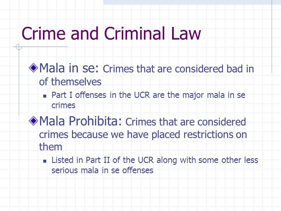 Crime and Criminal Law Mala in se: Crimes that are considered bad in of themselves Part I offenses in the UCR are the major mala in se crimes Mala Pro